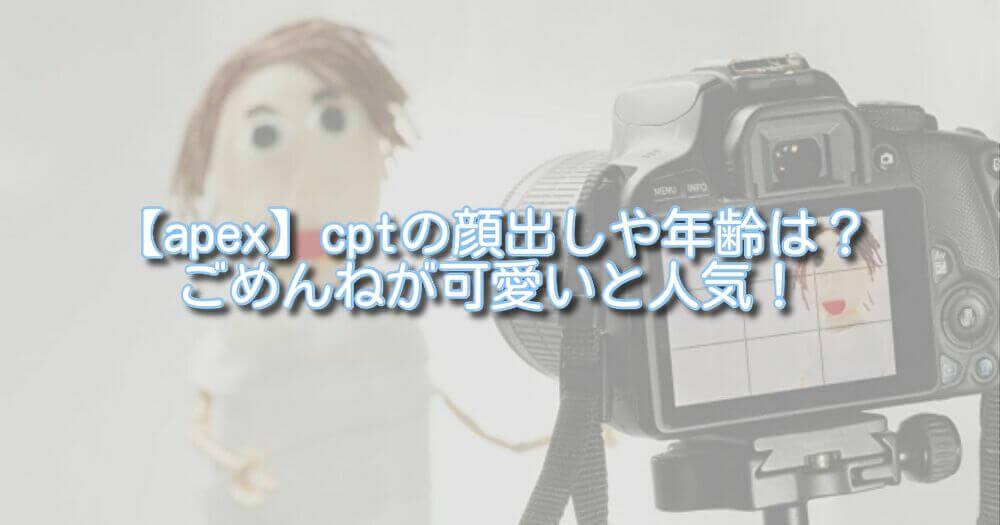 【apex】cptの顔出しや年齢は?ごめんねが可愛いと人気!