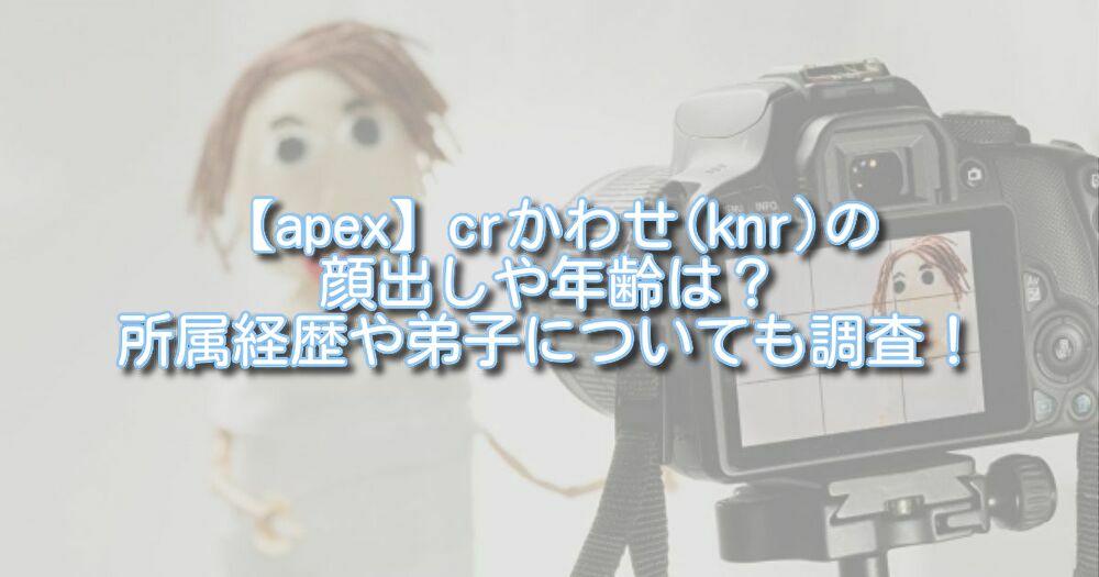 【apex】crかわせ(knr)の顔出しや年齢は?所属経歴や弟子についても調査!