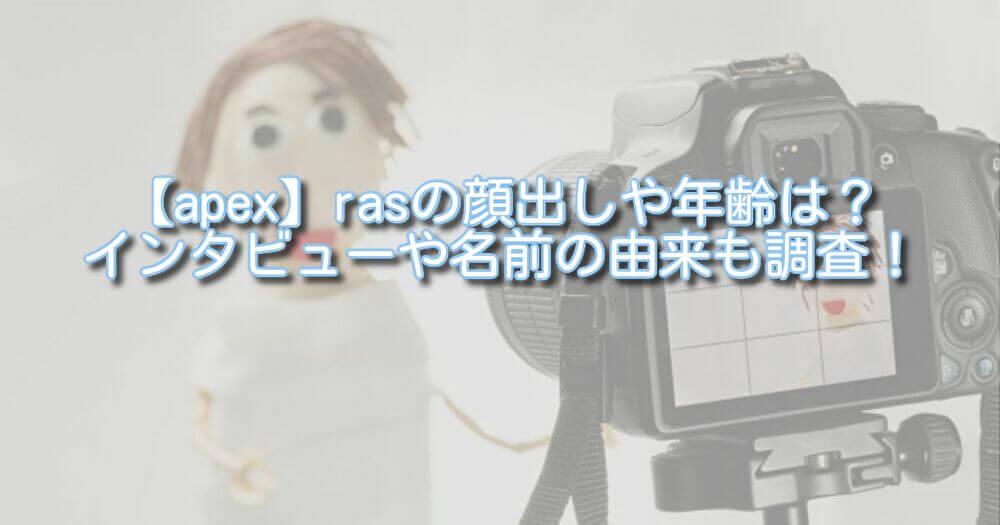 【apex】rasの顔出しや年齢は?インタビューや名前の由来も調査!