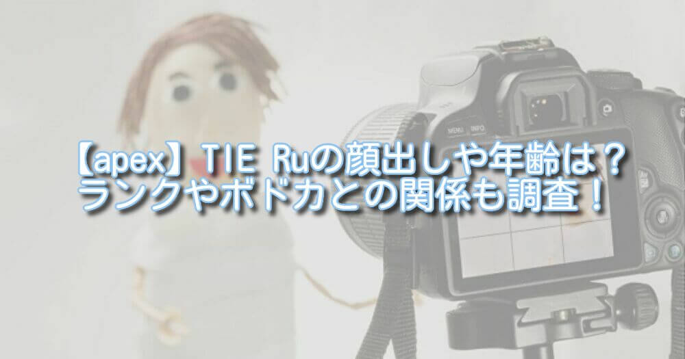 【apex】TIE Ruの顔出しや年齢は?ランクやボドカとの関係も調査!