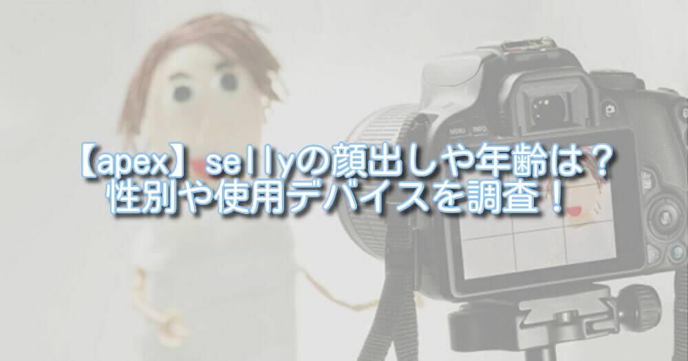 【apex】sellyの顔出しや年齢は?性別や使用デバイスを調査!