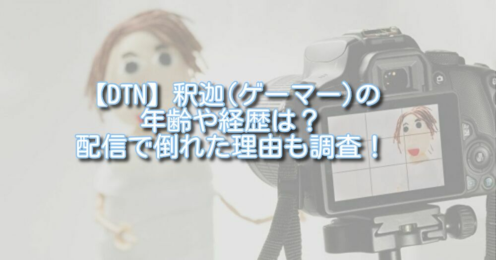 【DTN】釈迦(ゲーマー)の年齢や経歴は?配信で倒れた理由も調査!