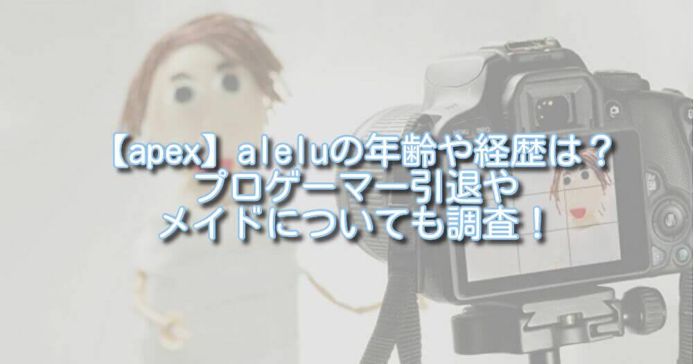【apex】aleluの年齢や経歴は?プロゲーマー引退やメイドについても調査!