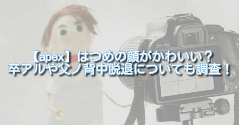 【apex】はつめの顔がかわいい?卒アルや父ノ背中脱退についても調査!