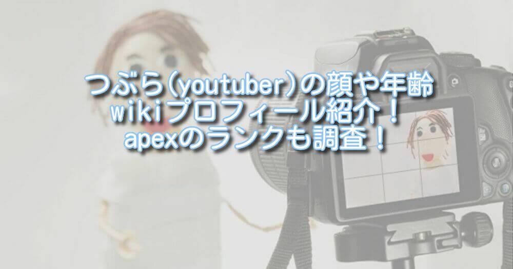 つぶら(youtuber)の顔や年齢wikiプロフィール紹介!apexのランクも調査!