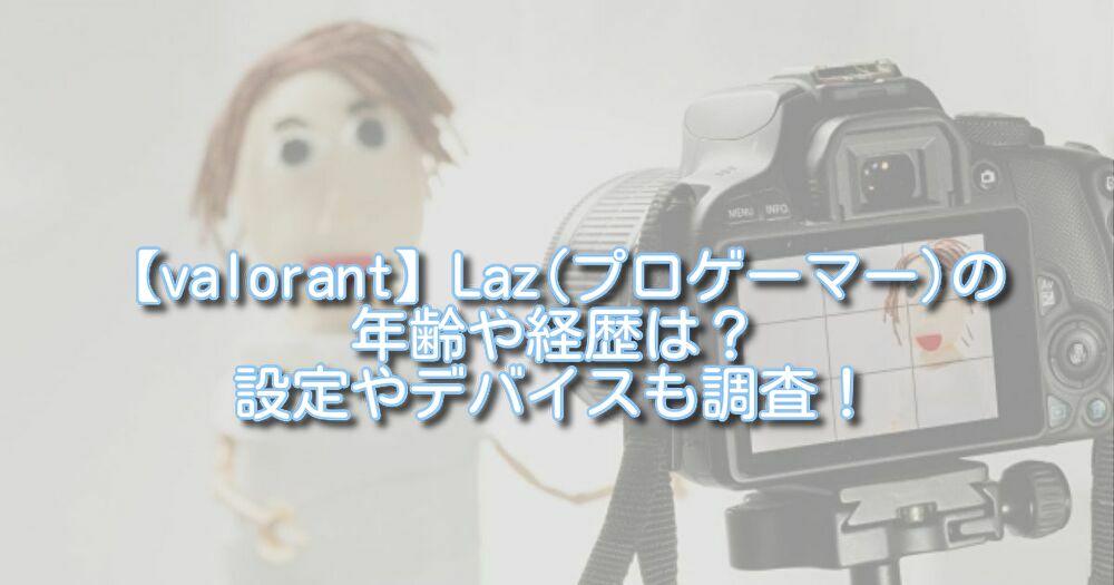 【valorant】Laz(プロゲーマー)の年齢や経歴は?設定やデバイスも調査!