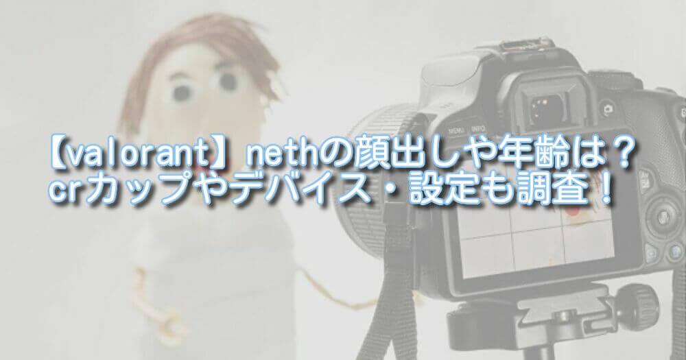 【valorant】nethの顔出しや年齢は?crカップやデバイス・設定も調査!