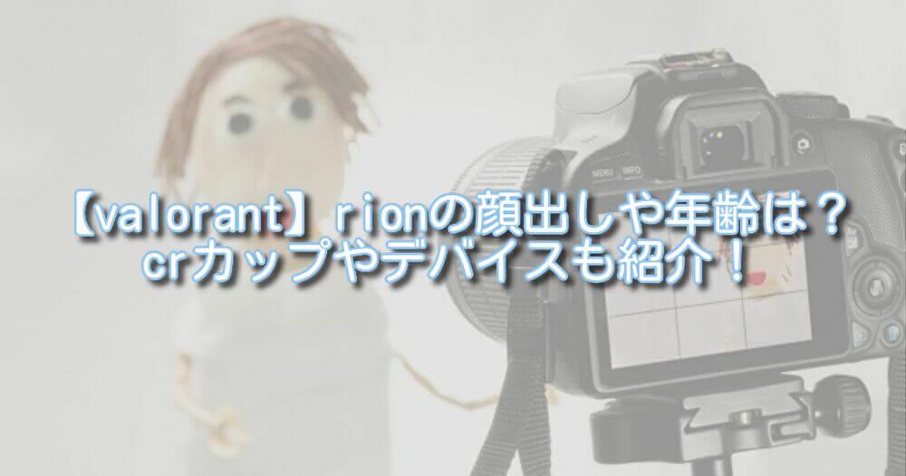 【valorant】rionの顔出しや年齢は?crカップやデバイスも紹介!