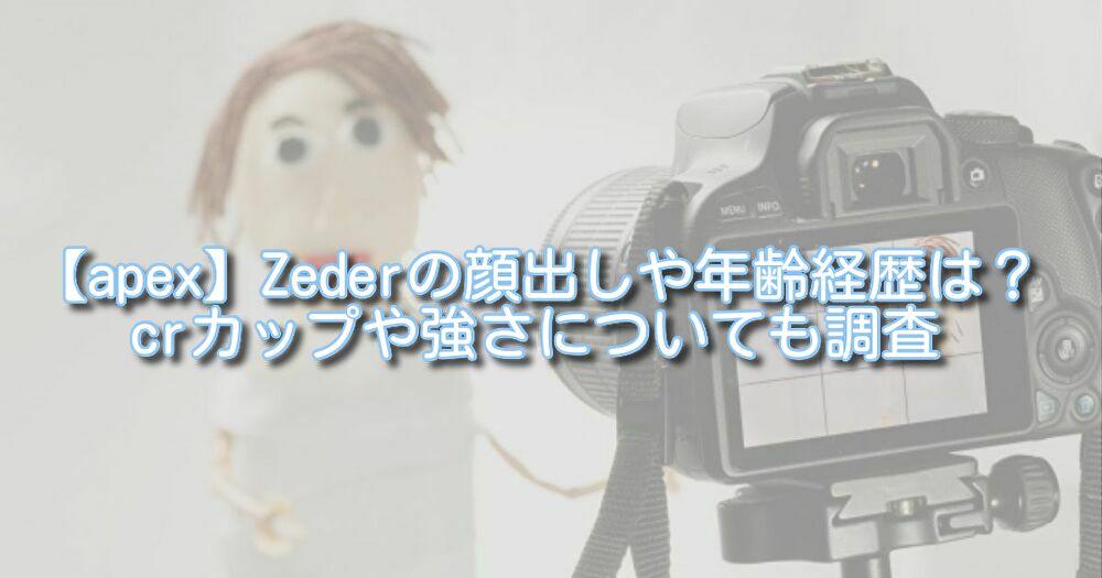 【apex】Zederの顔出しや年齢経歴は?crカップや強さについても調査