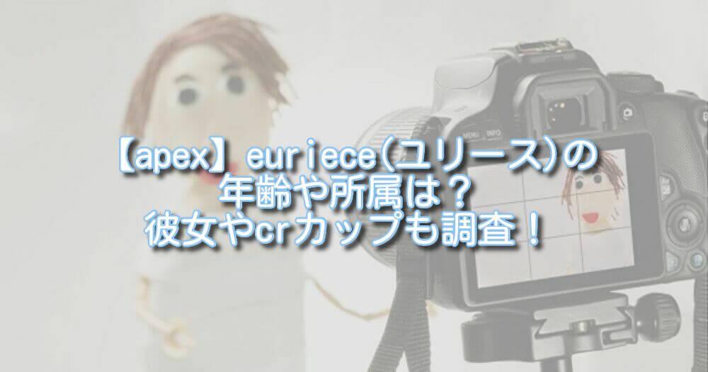 【apex】euriece(ユリース)の年齢や所属は?彼女やcrカップも調査!
