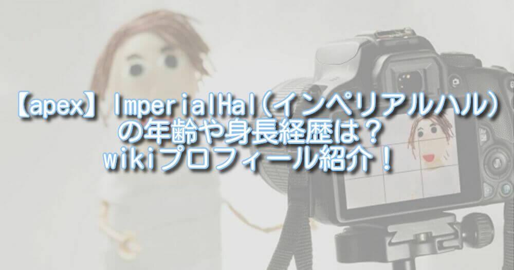 【apex】ImperialHal(インペリアルハル)の年齢や身長経歴は?wikiプロフィール紹介!