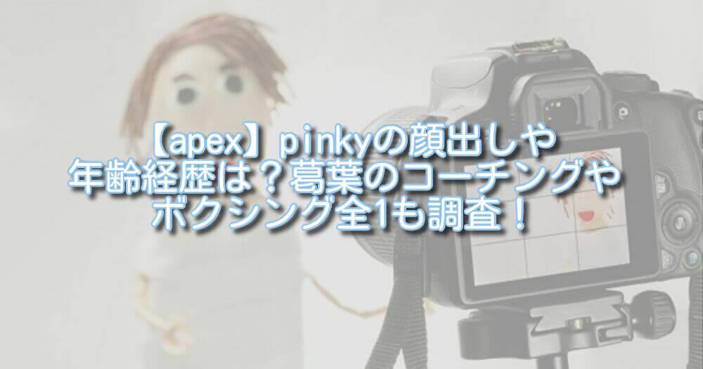 【apex】pinkyの顔出しや年齢経歴は?葛葉のコーチングやボクシング全1も調査!