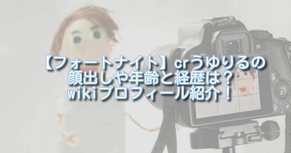 【フォートナイト】crうゆりるの顔出しや年齢と経歴は?wikiプロフィール紹介!
