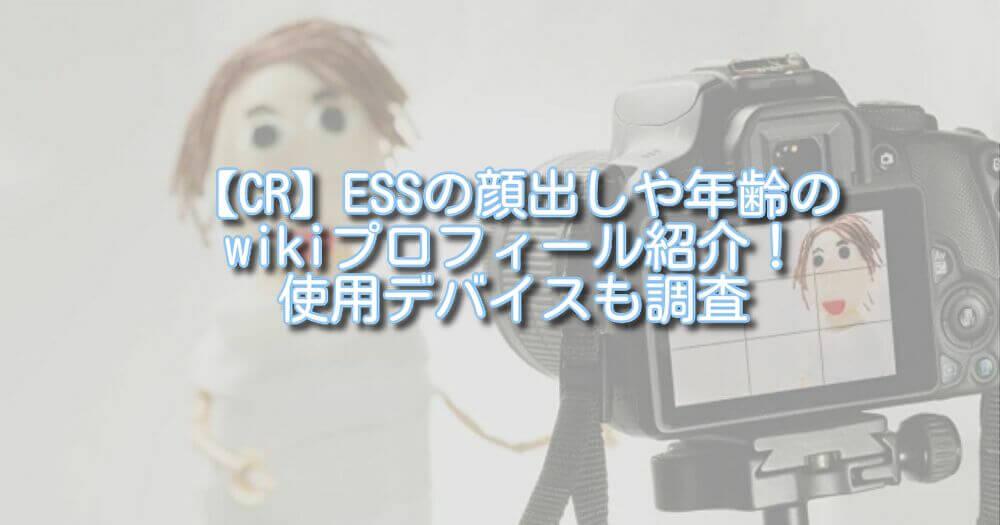 【CR】ESSの顔出しや年齢のwikiプロフィール紹介!使用デバイスも調査