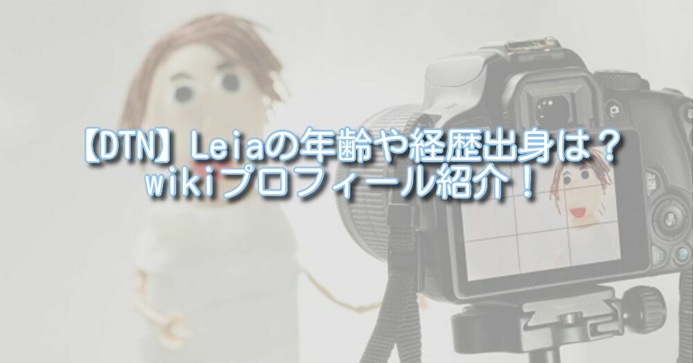 【DTN】Leiaの年齢や経歴出身は?wikiプロフィール紹介!