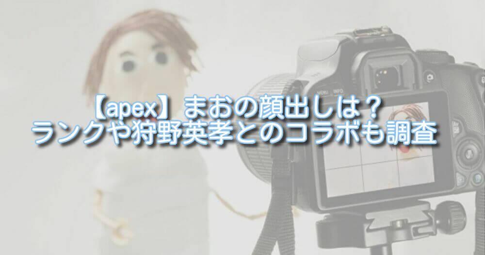 【apex】まおの顔出しは?ランクや狩野英孝とのコラボも調査