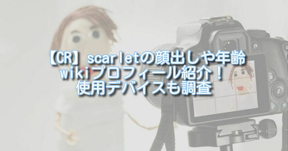【CR】scarletの顔出しや年齢wikiプロフィール紹介!使用デバイスも調査