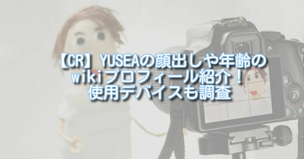 【CR】YUSEAの顔出しや年齢のwikiプロフィール紹介!使用デバイスも調査