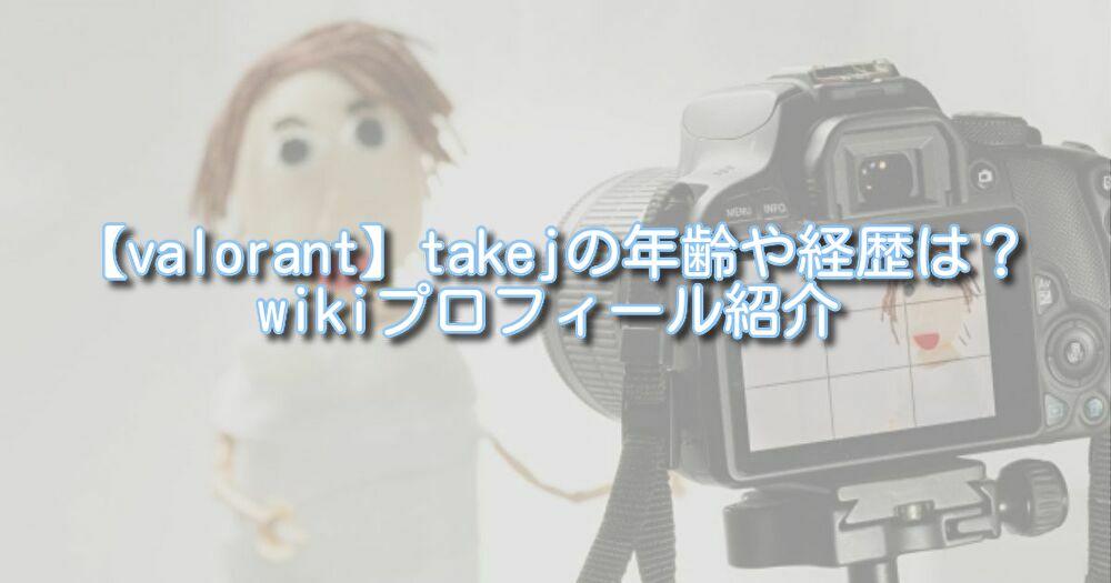 【valorant】takejの年齢や経歴は?wikiプロフィール紹介